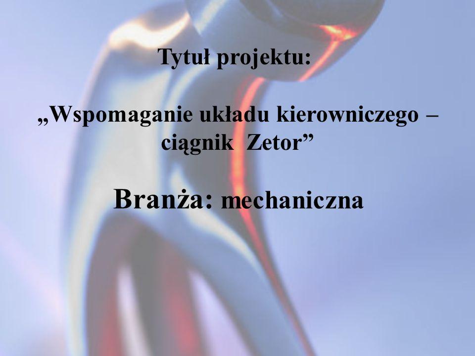 Tytuł projektu: Wspomaganie układu kierowniczego – ciągnik Zetor Branża: mechaniczna