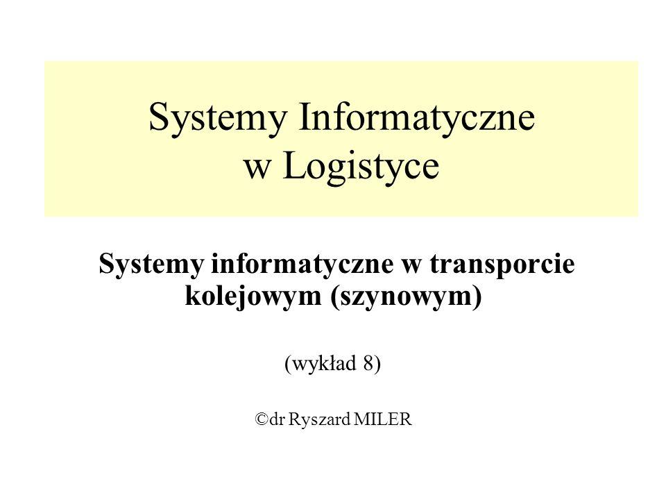 Systemy Informatyczne w Logistyce Systemy informatyczne w transporcie kolejowym (szynowym) (wykład 8) ©dr Ryszard MILER