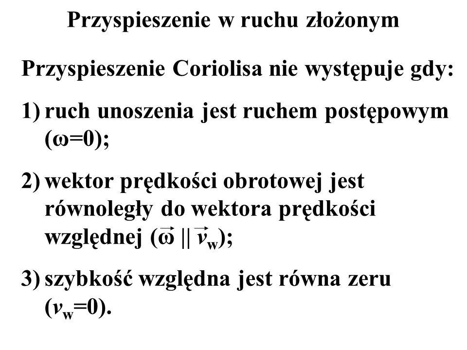 Przyspieszenie w ruchu złożonym Przyspieszenie Coriolisa nie występuje gdy: 1)ruch unoszenia jest ruchem postępowym (ω=0); 2)wektor prędkości obrotowe