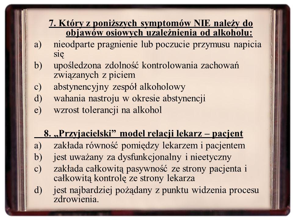 7. Który z poniższych symptomów NIE należy do objawów osiowych uzależnienia od alkoholu: a)nieodparte pragnienie lub poczucie przymusu napicia się b)u