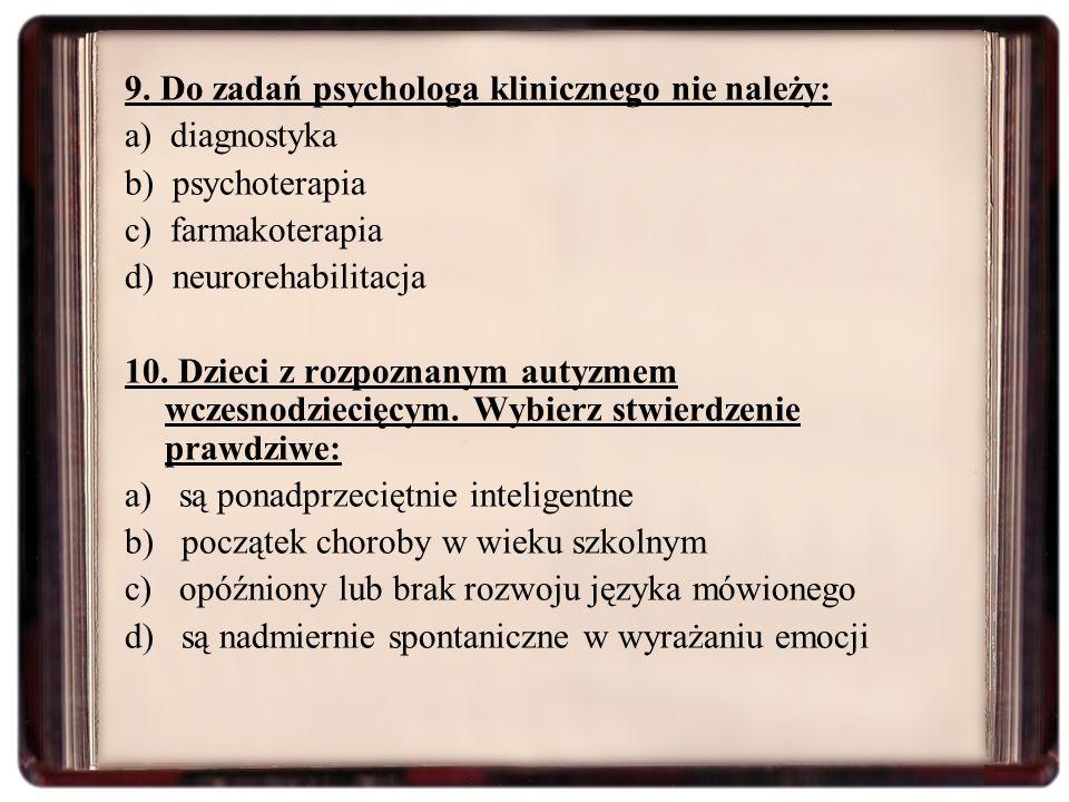 9. Do zadań psychologa klinicznego nie należy: a) diagnostyka b) psychoterapia c) farmakoterapia d) neurorehabilitacja 10. Dzieci z rozpoznanym autyzm
