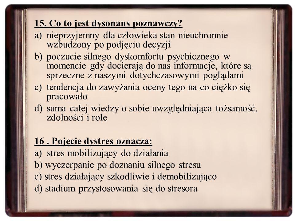 15. Co to jest dysonans poznawczy? a)nieprzyjemny dla człowieka stan nieuchronnie wzbudzony po podjęciu decyzji b)poczucie silnego dyskomfortu psychic