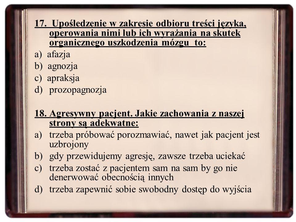 17. Upośledzenie w zakresie odbioru treści języka, operowania nimi lub ich wyrażania na skutek organicznego uszkodzenia mózgu to: a) afazja b) agnozja