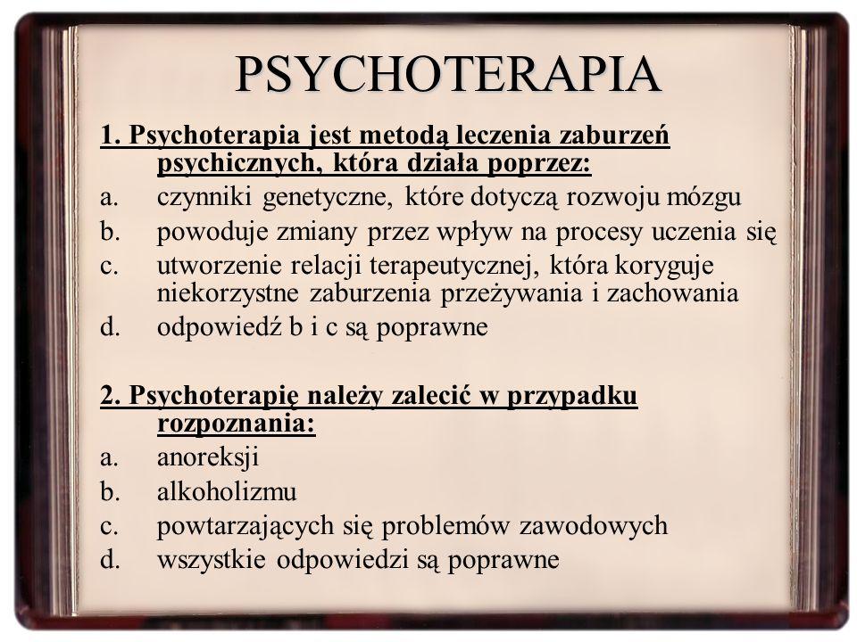 PSYCHOTERAPIA 1. Psychoterapia jest metodą leczenia zaburzeń psychicznych, która działa poprzez: a.czynniki genetyczne, które dotyczą rozwoju mózgu b.
