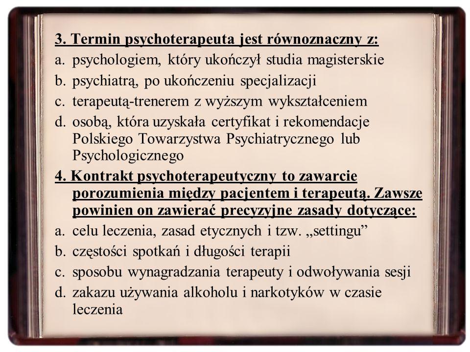 3. Termin psychoterapeuta jest równoznaczny z: a.psychologiem, który ukończył studia magisterskie b.psychiatrą, po ukończeniu specjalizacji c.terapeut