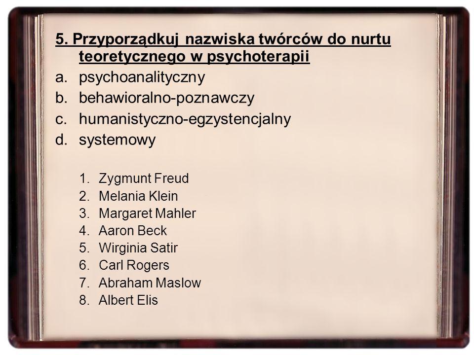 5. Przyporządkuj nazwiska twórców do nurtu teoretycznego w psychoterapii a.psychoanalityczny b.behawioralno-poznawczy c.humanistyczno-egzystencjalny d