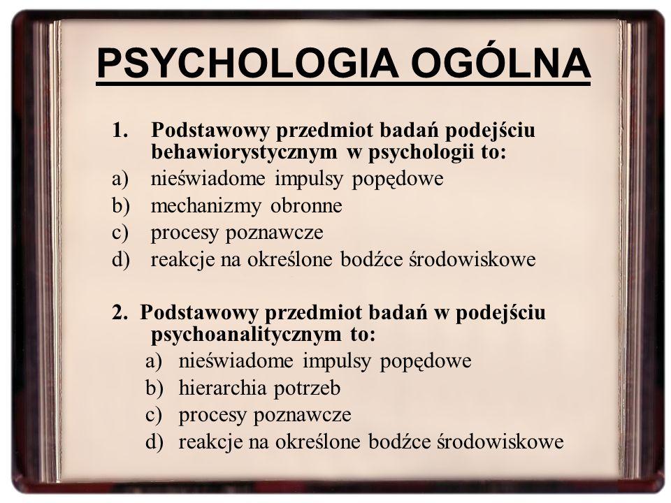 PSYCHOLOGIA OGÓLNA 1.Podstawowy przedmiot badań podejściu behawiorystycznym w psychologii to: a)nieświadome impulsy popędowe b)mechanizmy obronne c)pr