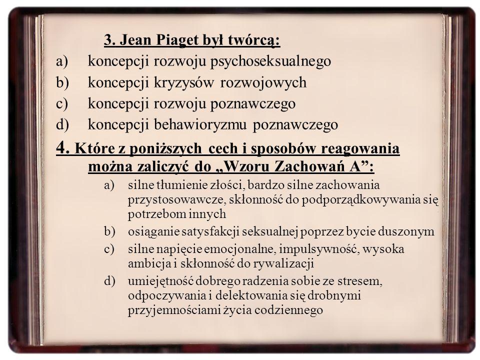 3. Jean Piaget był twórcą: a)koncepcji rozwoju psychoseksualnego b)koncepcji kryzysów rozwojowych c)koncepcji rozwoju poznawczego d)koncepcji behawior