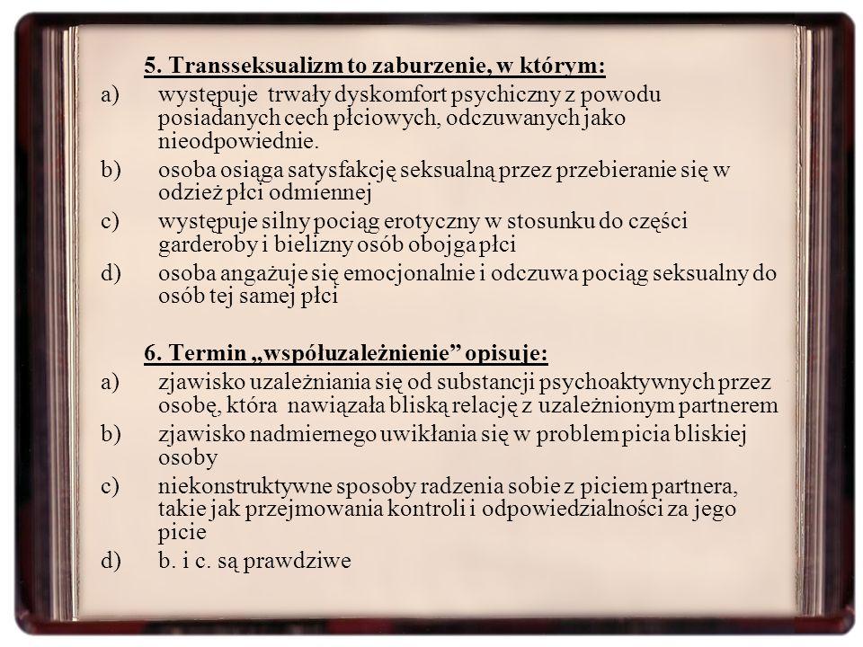 5. Transseksualizm to zaburzenie, w którym: a)występuje trwały dyskomfort psychiczny z powodu posiadanych cech płciowych, odczuwanych jako nieodpowied