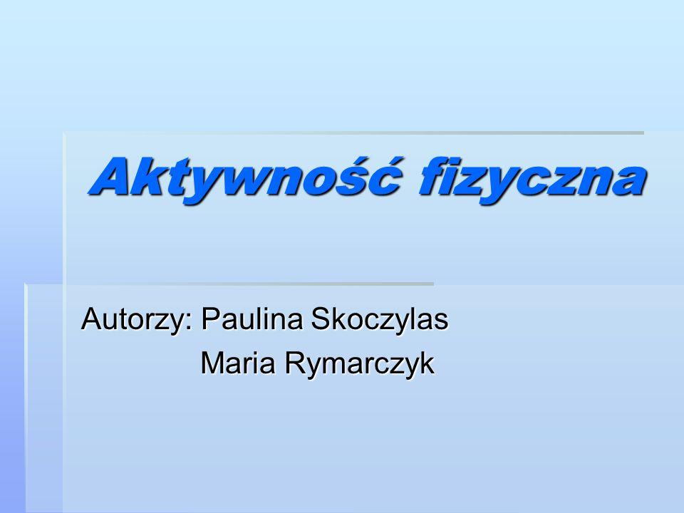 Aktywność fizyczna Autorzy: Paulina Skoczylas Maria Rymarczyk Maria Rymarczyk