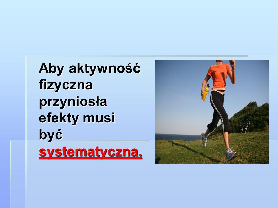Aby aktywność fizyczna przyniosła efekty musi być systematyczna.