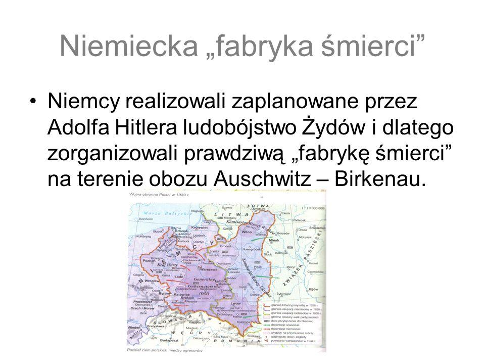 Niemiecka fabryka śmierci Niemcy realizowali zaplanowane przez Adolfa Hitlera ludobójstwo Żydów i dlatego zorganizowali prawdziwą fabrykę śmierci na terenie obozu Auschwitz – Birkenau.