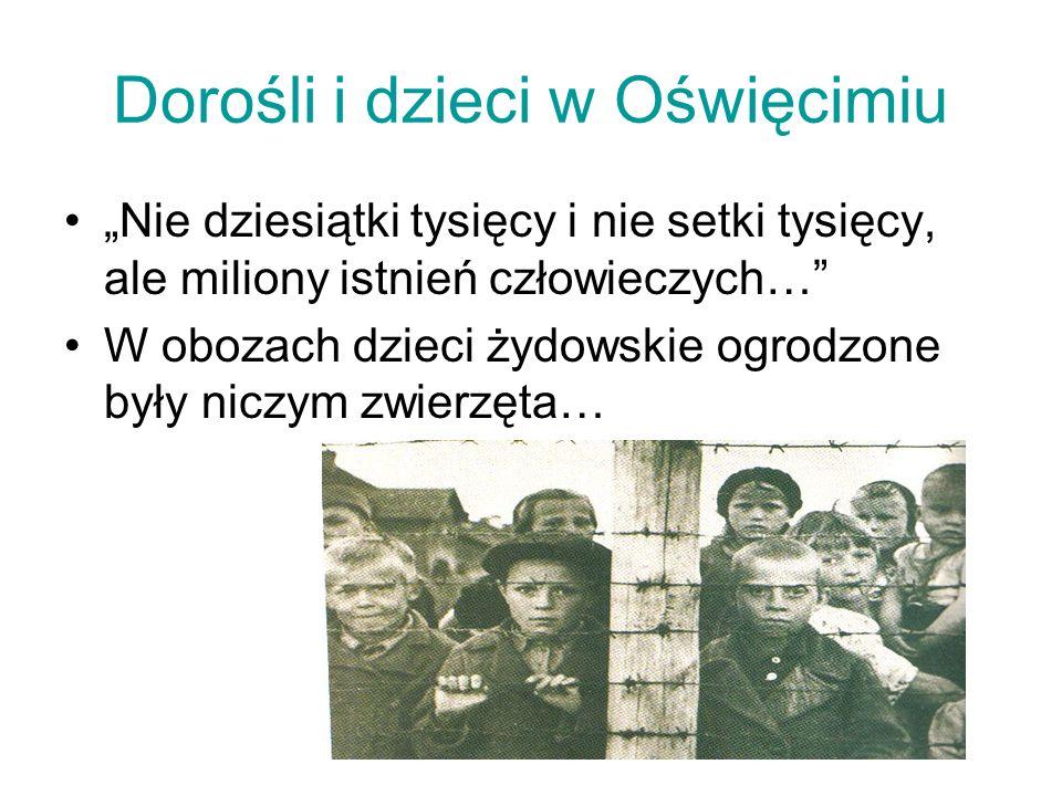 Dorośli i dzieci w Oświęcimiu Nie dziesiątki tysięcy i nie setki tysięcy, ale miliony istnień człowieczych… W obozach dzieci żydowskie ogrodzone były niczym zwierzęta…