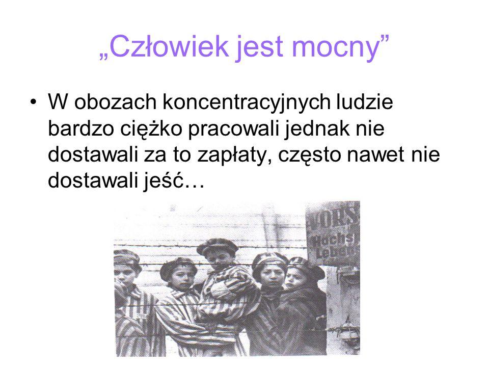 Człowiek jest mocny W obozach koncentracyjnych ludzie bardzo ciężko pracowali jednak nie dostawali za to zapłaty, często nawet nie dostawali jeść…