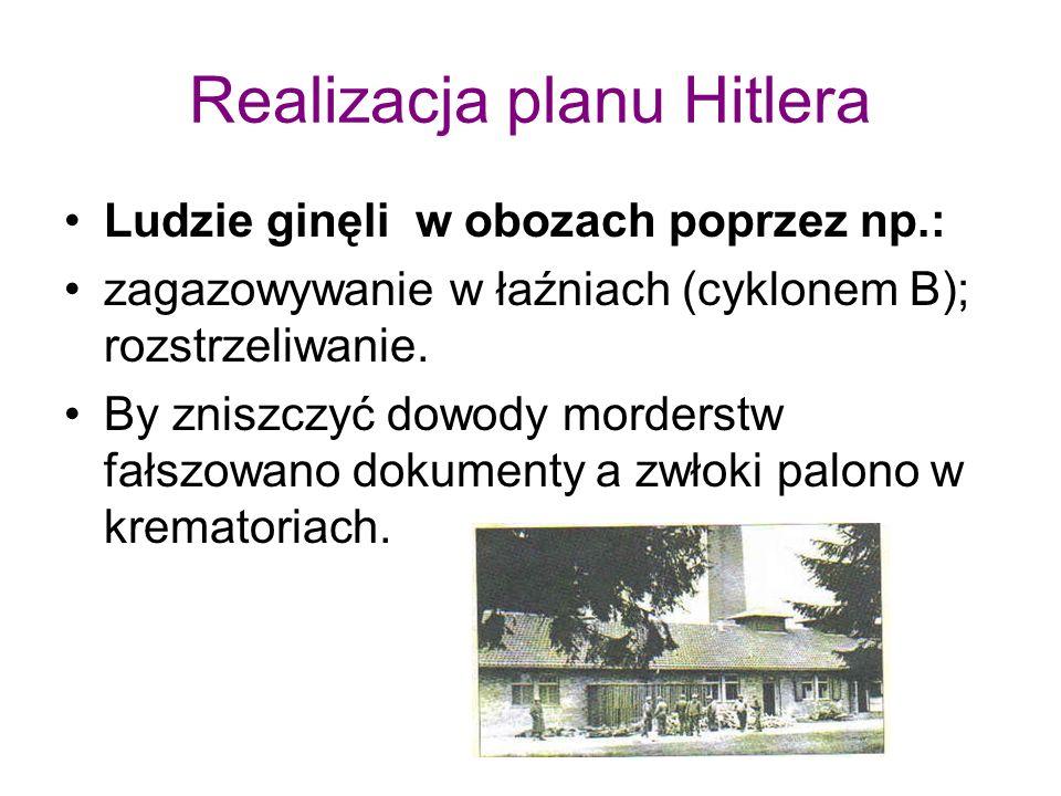 Realizacja planu Hitlera Ludzie ginęli w obozach poprzez np.: zagazowywanie w łaźniach (cyklonem B); rozstrzeliwanie.