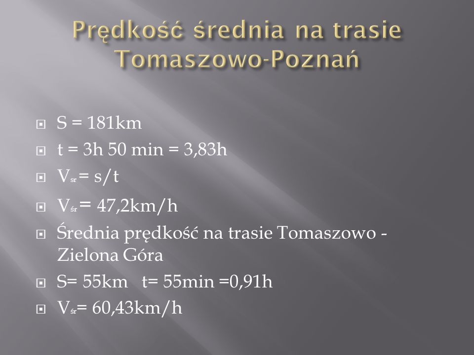 S = 181km t = 3h 50 min = 3,83h V sr = s/t V śr = 47,2km/h Średnia prędkość na trasie Tomaszowo - Zielona Góra S= 55km t= 55min =0,91h V śr = 60,43km/h