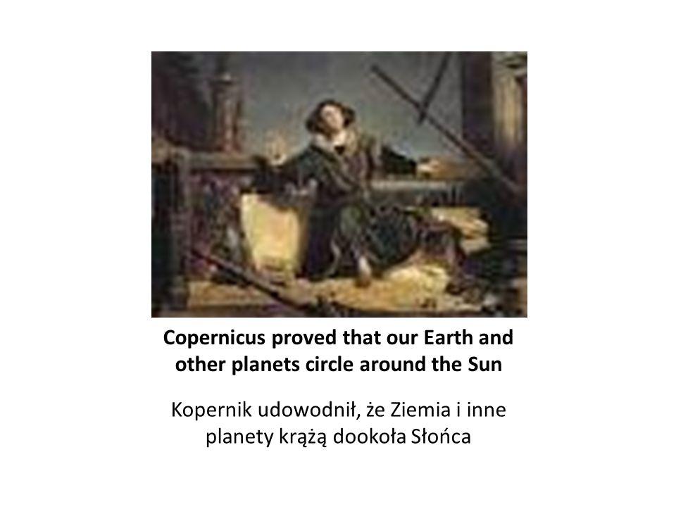 Copernicus proved that our Earth and other planets circle around the Sun Kopernik udowodnił, że Ziemia i inne planety krążą dookoła Słońca