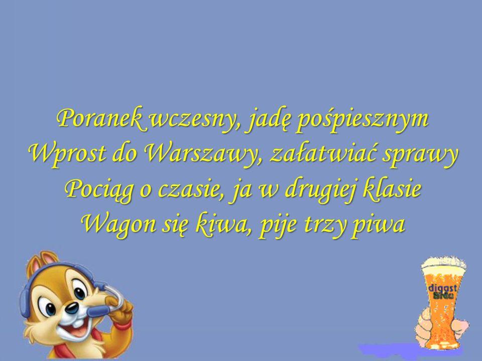 Poranek wczesny, jadę pośpiesznym Wprost do Warszawy, załatwiać sprawy Pociąg o czasie, ja w drugiej klasie Wagon się kiwa, pije trzy piwa