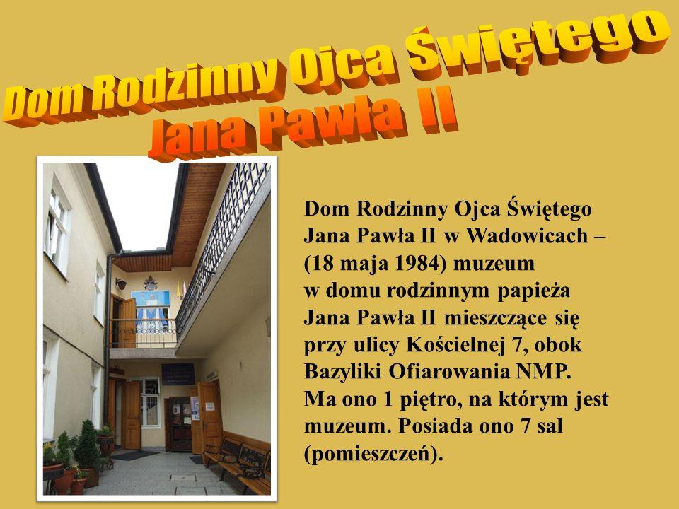 Dom Rodzinny Ojca Świętego Jana Pawła II w Wadowicach – (18 maja 1984) muzeum w domu rodzinnym papieża Jana Pawła II mieszczące się przy ulicy Kościel