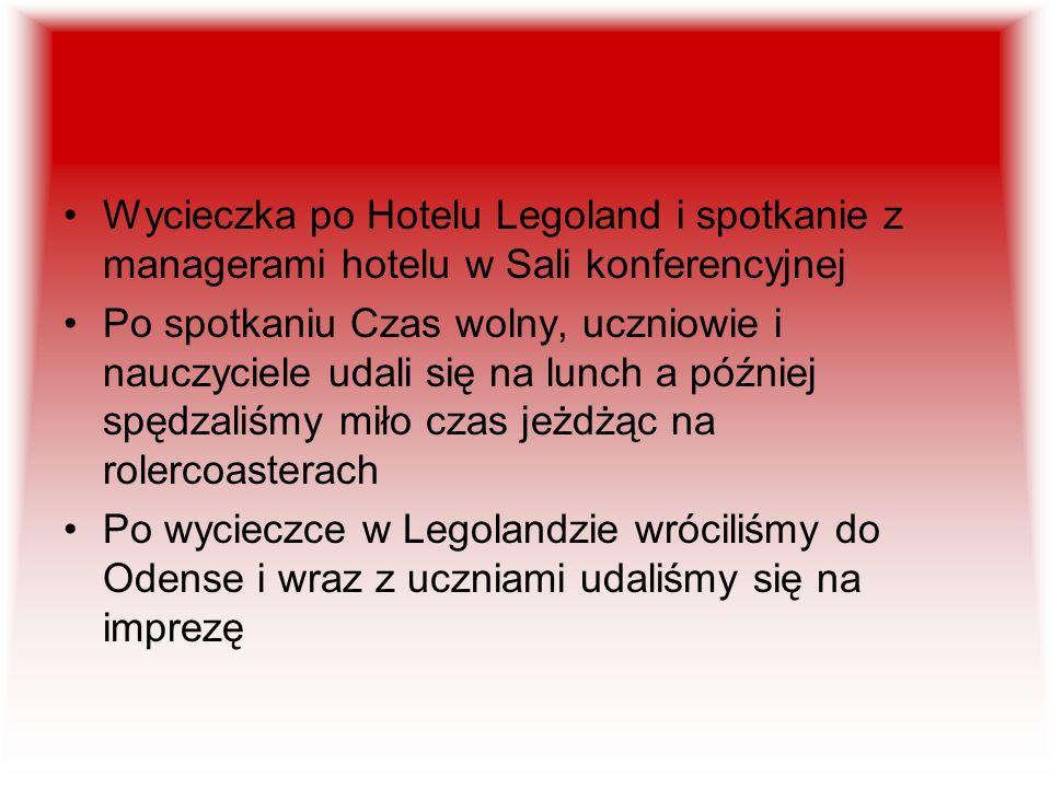 Wycieczka po Hotelu Legoland i spotkanie z managerami hotelu w Sali konferencyjnej Po spotkaniu Czas wolny, uczniowie i nauczyciele udali się na lunch a później spędzaliśmy miło czas jeżdżąc na rolercoasterach Po wycieczce w Legolandzie wróciliśmy do Odense i wraz z uczniami udaliśmy się na imprezę