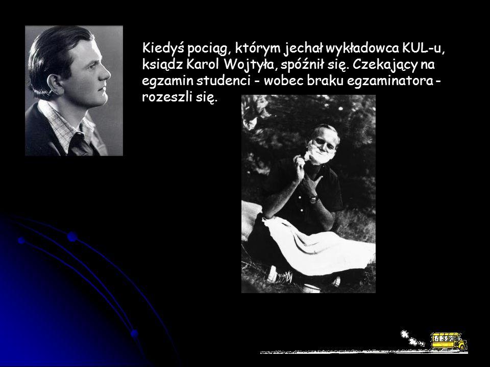 Kiedyś pociąg, którym jechał wykładowca KUL-u, ksiądz Karol Wojtyła, spóźnił się. Czekający na egzamin studenci - wobec braku egzaminatora - rozeszli