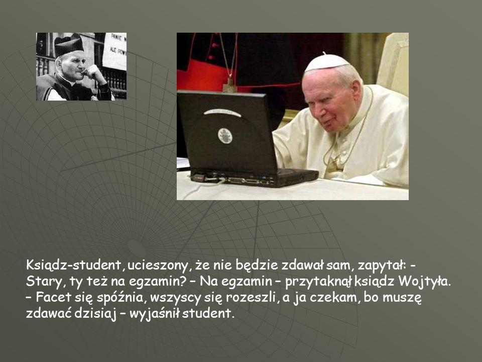 Ksiądz-student, ucieszony, że nie będzie zdawał sam, zapytał: - Stary, ty też na egzamin? – Na egzamin – przytaknął ksiądz Wojtyła. – Facet się spóźni