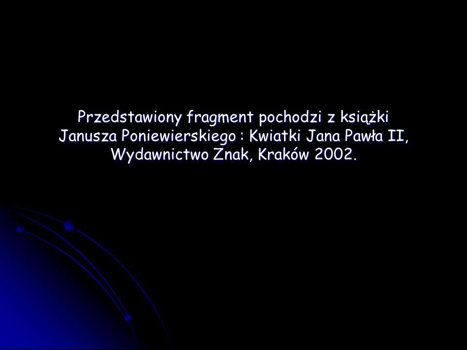 Przedstawiony fragment pochodzi z książki Janusza Poniewierskiego : Kwiatki Jana Pawła II, Wydawnictwo Znak, Kraków 2002.