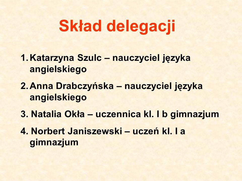 Skład delegacji 1.Katarzyna Szulc – nauczyciel języka angielskiego 2.Anna Drabczyńska – nauczyciel języka angielskiego 3. Natalia Okła – uczennica kl.