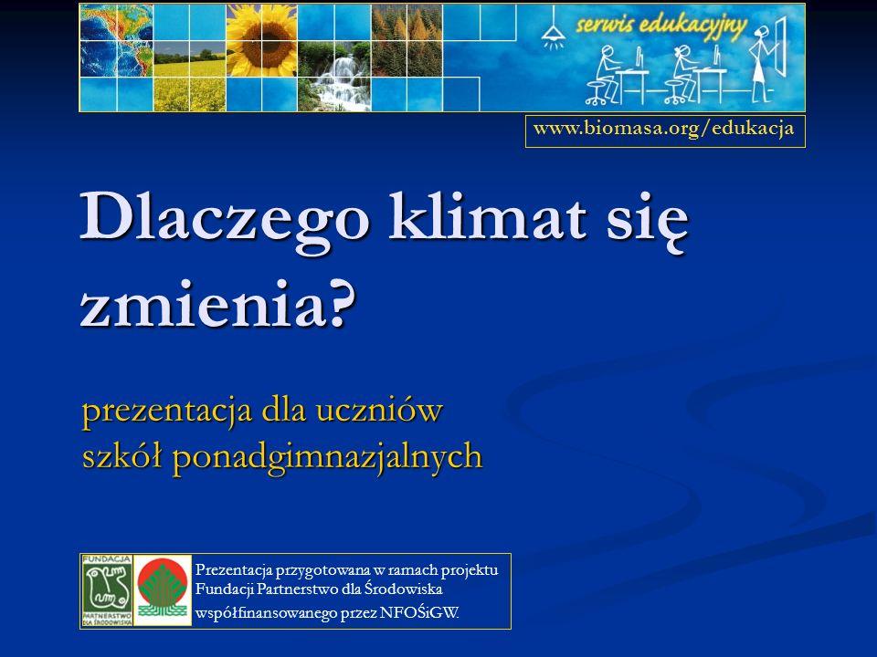 Dlaczego klimat się zmienia? prezentacja dla uczniów szkół ponadgimnazjalnych www.biomasa.org/edukacja Prezentacja przygotowana w ramach projektu Fund