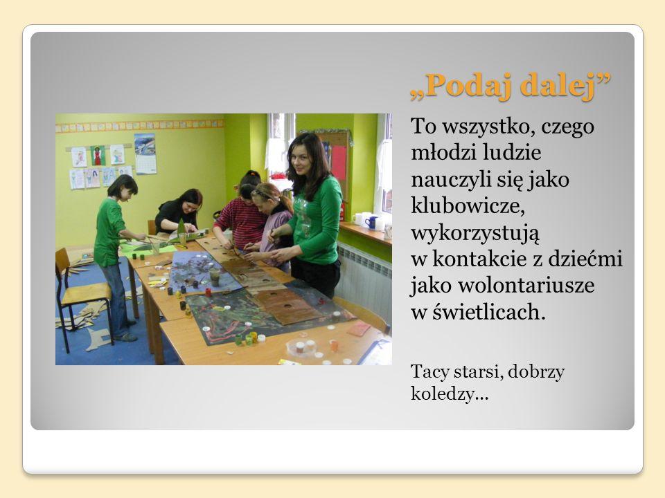 Podaj dalej To wszystko, czego młodzi ludzie nauczyli się jako klubowicze, wykorzystują w kontakcie z dziećmi jako wolontariusze w świetlicach.
