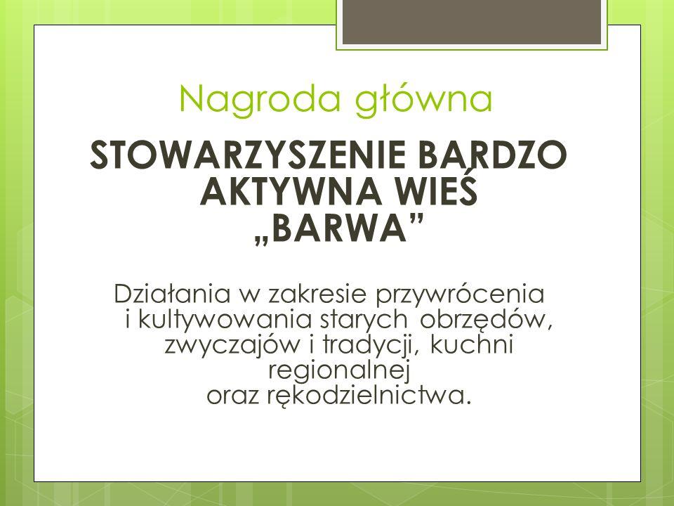 Nagroda główna STOWARZYSZENIE BARDZO AKTYWNA WIEŚ BARWA Działania w zakresie przywrócenia i kultywowania starych obrzędów, zwyczajów i tradycji, kuchn