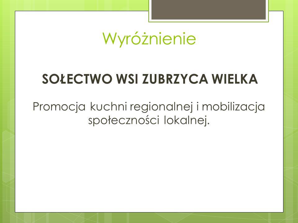 Wyróżnienie SOŁECTWO WSI ZUBRZYCA WIELKA Promocja kuchni regionalnej i mobilizacja społeczności lokalnej.