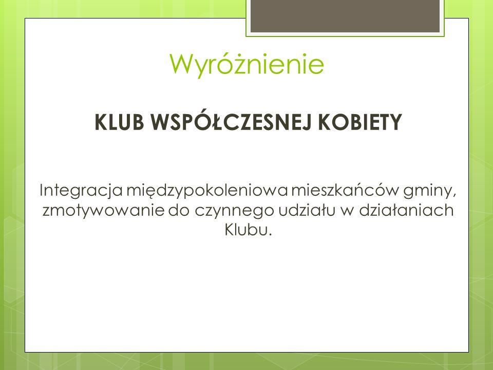 Wyróżnienie KLUB WSPÓŁCZESNEJ KOBIETY Integracja międzypokoleniowa mieszkańców gminy, zmotywowanie do czynnego udziału w działaniach Klubu.
