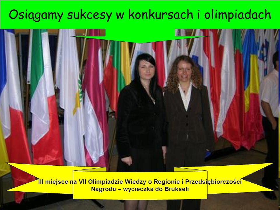 Osiągamy sukcesy w konkursach i olimpiadach III miejsce na VII Olimpiadzie Wiedzy o Regionie i Przedsiębiorczości Nagroda – wycieczka do Brukseli