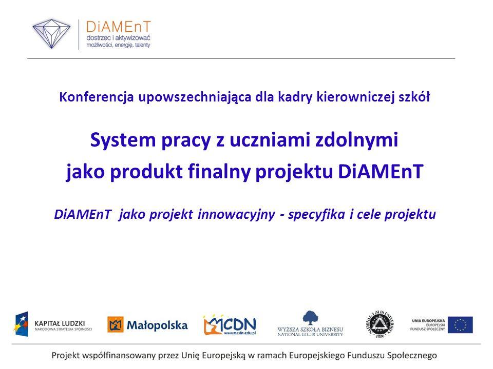 Konferencja upowszechniająca dla kadry kierowniczej szkół System pracy z uczniami zdolnymi jako produkt finalny projektu DiAMEnT DiAMEnT jako projekt innowacyjny - specyfika i cele projektu