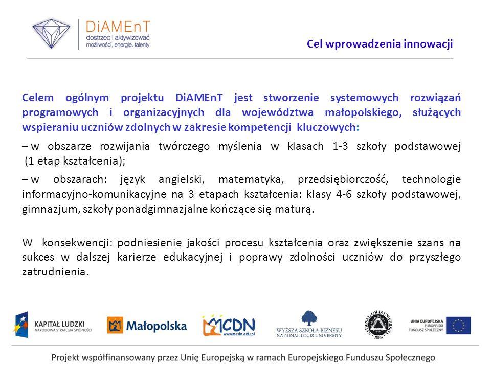 Cel wprowadzenia innowacji Celem ogólnym projektu DiAMEnT jest stworzenie systemowych rozwiązań programowych i organizacyjnych dla województwa małopolskiego, służących wspieraniu uczniów zdolnych w zakresie kompetencji kluczowych: – w obszarze rozwijania twórczego myślenia w klasach 1-3 szkoły podstawowej (1 etap kształcenia); – w obszarach: język angielski, matematyka, przedsiębiorczość, technologie informacyjno-komunikacyjne na 3 etapach kształcenia: klasy 4-6 szkoły podstawowej, gimnazjum, szkoły ponadgimnazjalne kończące się maturą.