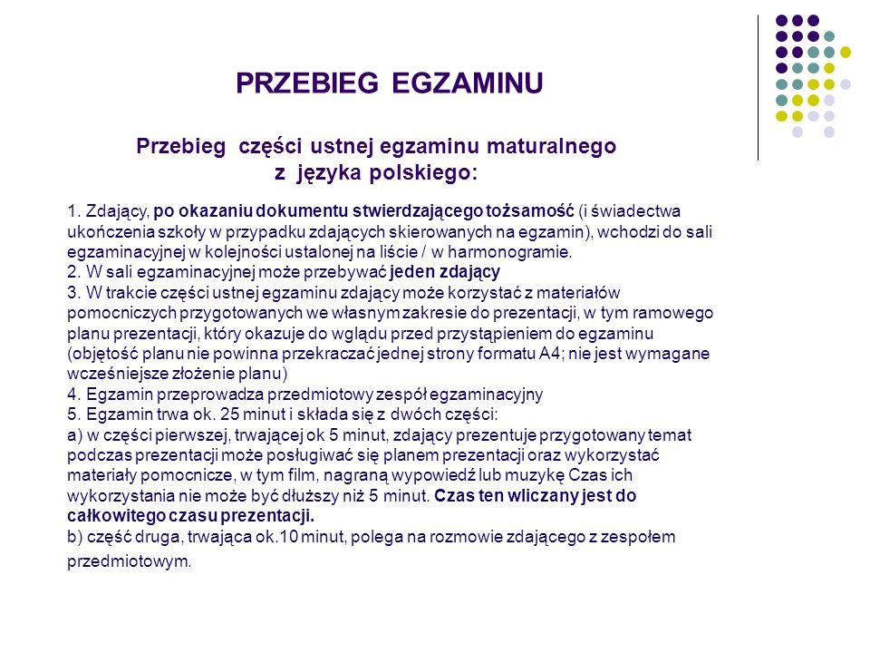 PRZEBIEG EGZAMINU Przebieg części ustnej egzaminu maturalnego z języka polskiego: 1. Zdający, po okazaniu dokumentu stwierdzającego tożsamość (i świad