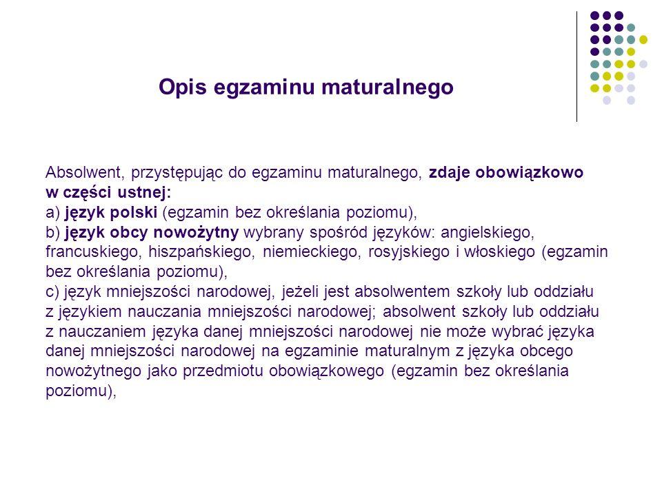 Opis egzaminu maturalnego Absolwent, przystępując do egzaminu maturalnego, zdaje obowiązkowo w części pisemnej: a) język polski na poziomie podstawowym, b) matematykę na poziomie podstawowym, c) język obcy nowożytny, ten sam, co w części ustnej, na poziomie podstawowym, d) język mniejszości narodowej, jeżeli jest absolwentem szkoły lub oddziału z językiem nauczania mniejszości narodowej na poziomie podstawowym; absolwent szkoły lub oddziału z nauczaniem języka danej mniejszości narodowej nie może wybrać języka danej mniejszości narodowej na egzaminie maturalnym z języka obcego nowożytnego jako przedmiotu obowiązkowego.