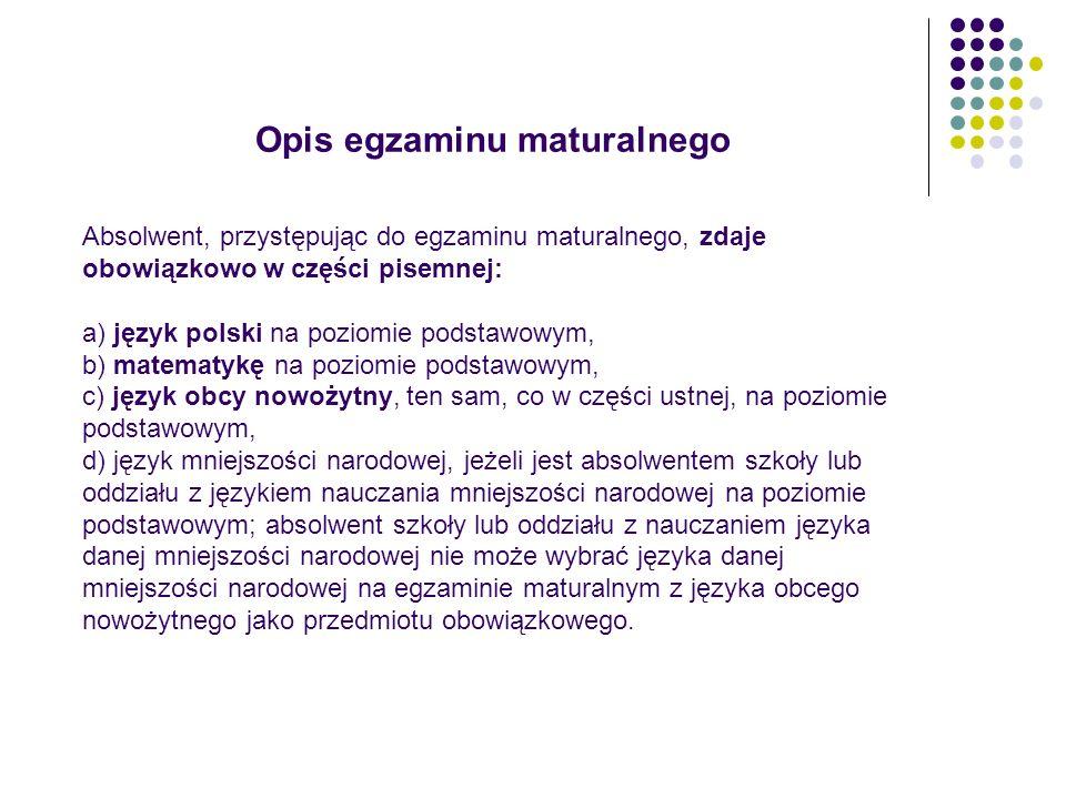 Opis egzaminu maturalnego Absolwent, przystępując do egzaminu maturalnego, zdaje obowiązkowo w części pisemnej: a) język polski na poziomie podstawowy