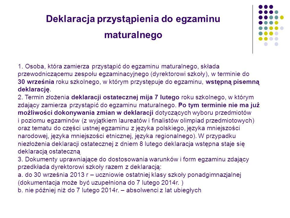 Dostosowanie warunków i form przeprowadzania egzaminu maturalnego Opinię /orzeczenie poradni psychologiczno-pedagogicznej, w tym poradni specjalistycznej, lub zaświadczenie o chorobie przewlekłej wydane przez lekarza zdający przedkłada dyrektorowi szkoły razem z deklaracją: - do 30 września 2013 r.