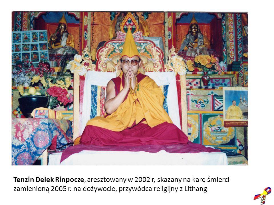 Tenzin Delek Rinpocze, aresztowany w 2002 r, skazany na karę śmierci zamienioną 2005 r. na dożywocie, przywódca religijny z Lithang