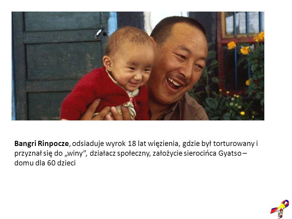 Bangri Rinpocze, odsiaduje wyrok 18 lat więzienia, gdzie był torturowany i przyznał się do winy, działacz społeczny, założycie sierocińca Gyatso – dom