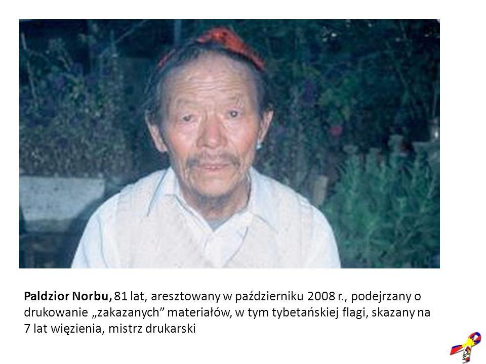 Paldzior Norbu, 81 lat, aresztowany w październiku 2008 r., podejrzany o drukowanie zakazanych materiałów, w tym tybetańskiej flagi, skazany na 7 lat