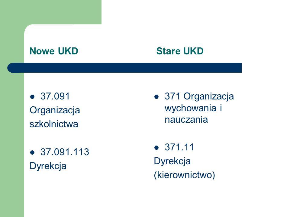 Nowe UKD Stare UKD 37.091 Organizacja szkolnictwa 37.091.113 Dyrekcja 371 Organizacja wychowania i nauczania 371.11 Dyrekcja (kierownictwo)