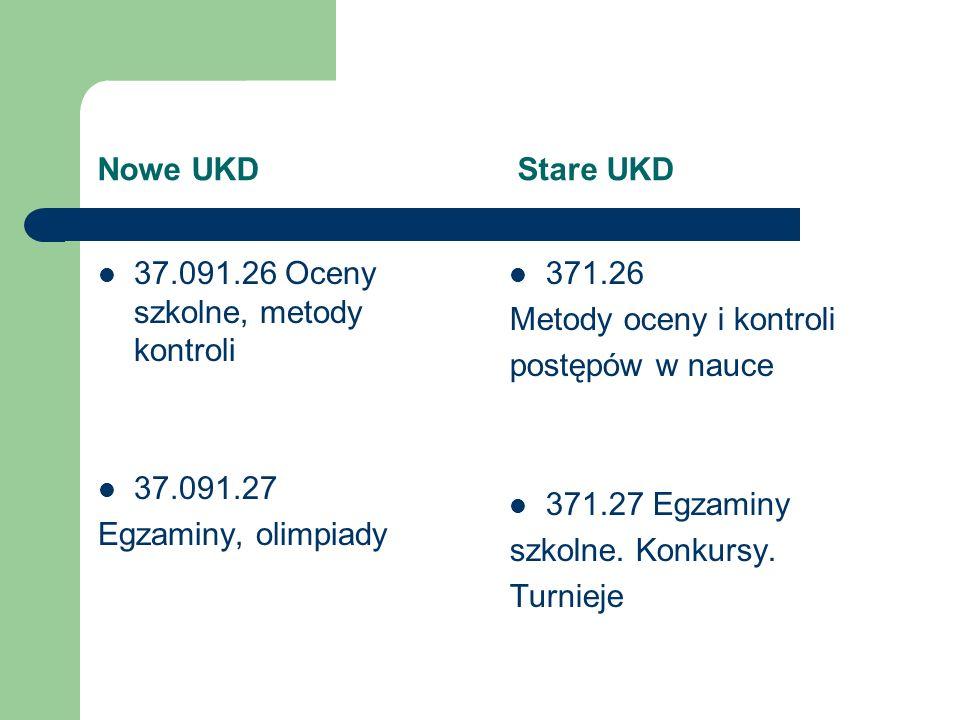 Nowe UKD Stare UKD 37.091.26 Oceny szkolne, metody kontroli 37.091.27 Egzaminy, olimpiady 371.26 Metody oceny i kontroli postępów w nauce 371.27 Egzam