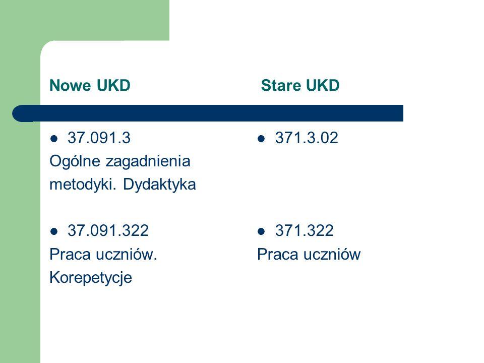 Nowe UKD Stare UKD 37.091.3 Ogólne zagadnienia metodyki. Dydaktyka 37.091.322 Praca uczniów. Korepetycje 371.3.02 371.322 Praca uczniów