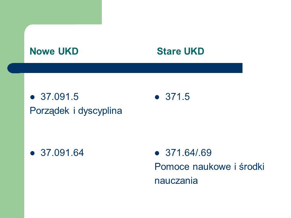 Nowe UKD Stare UKD 37.091.5 Porządek i dyscyplina 37.091.64 371.5 371.64/.69 Pomoce naukowe i środki nauczania