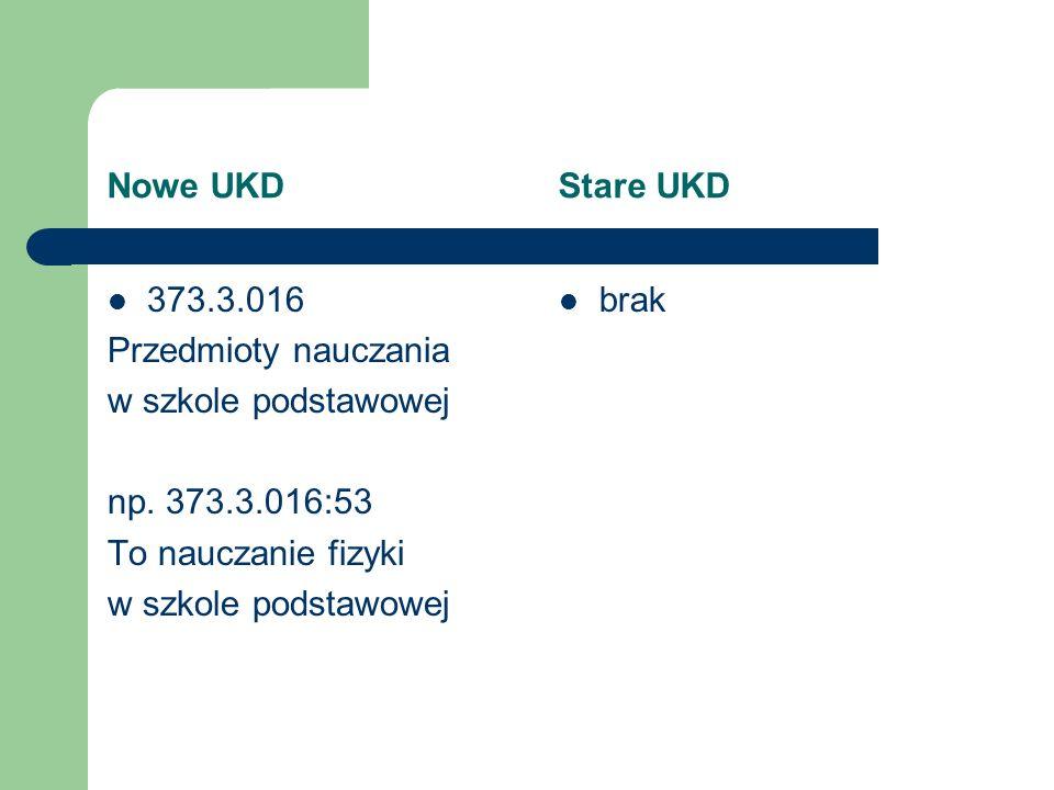 Nowe UKD Stare UKD 373.3.016 Przedmioty nauczania w szkole podstawowej np. 373.3.016:53 To nauczanie fizyki w szkole podstawowej brak