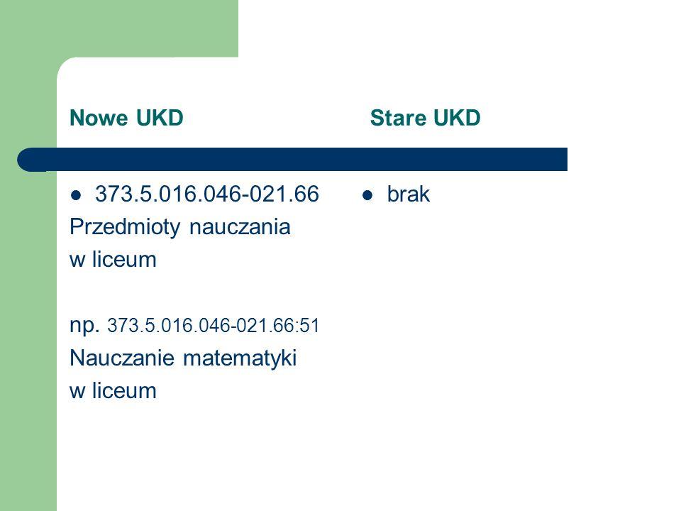 Nowe UKD Stare UKD 373.5.016.046-021.66 Przedmioty nauczania w liceum np. 373.5.016.046-021.66:51 Nauczanie matematyki w liceum brak