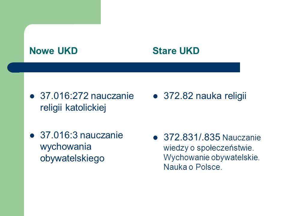 Nowe UKD Stare UKD 37.016:272 nauczanie religii katolickiej 37.016:3 nauczanie wychowania obywatelskiego 372.82 nauka religii 372.831/.835 Nauczanie w